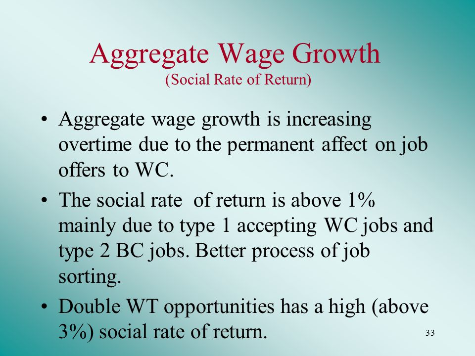 33 Aggregate Wage Growth (Social Rate of Return) Aggregate wage growth is increasing overtime due to the permanent affect on job offers to WC.