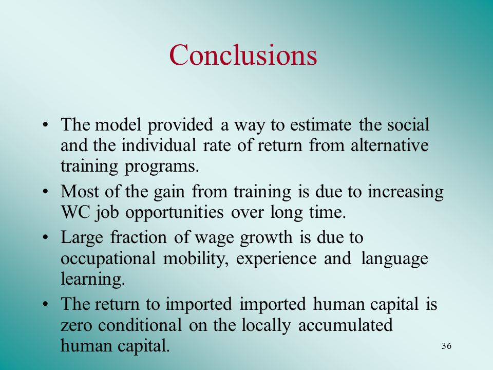 36 Conclusions The model provided a way to estimate the social and the individual rate of return from alternative training programs.