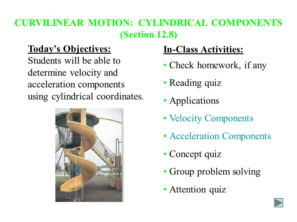 CURVILINEAR MOTION: CYLINDRICAL COMPONENTS (Section 12.8) Today's Objectives: Students will be able to determine velocity and acceleration components using cylindrical coordinates.