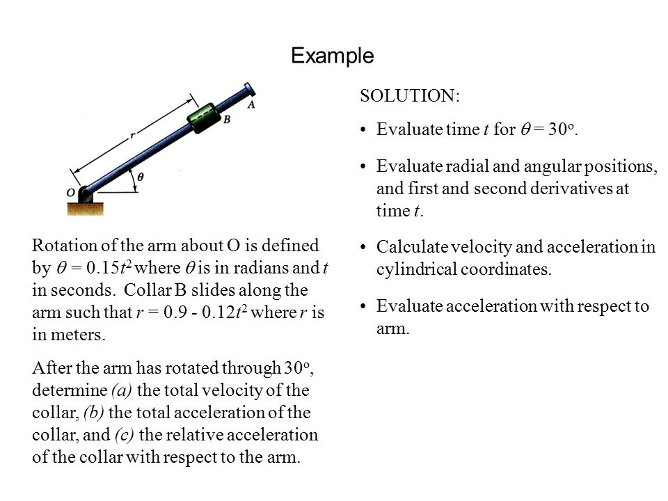 Example Rotation of the arm about O is defined by  = 0.15t 2 where  is in radians and t in seconds.
