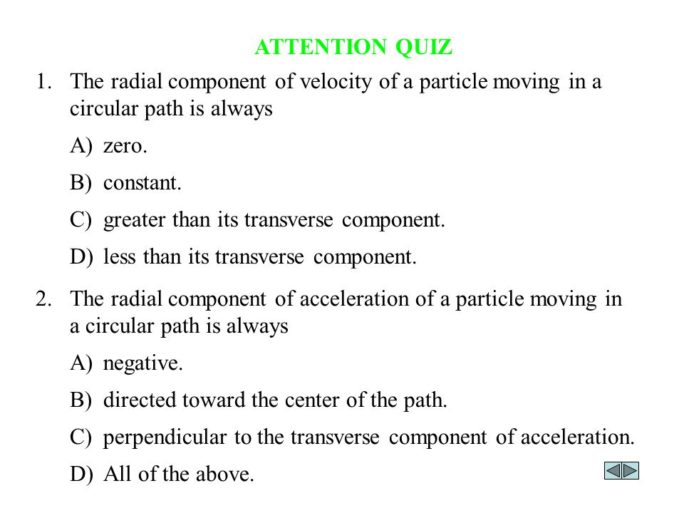 ATTENTION QUIZ 2.The radial component of acceleration of a particle moving in a circular path is always A)negative.