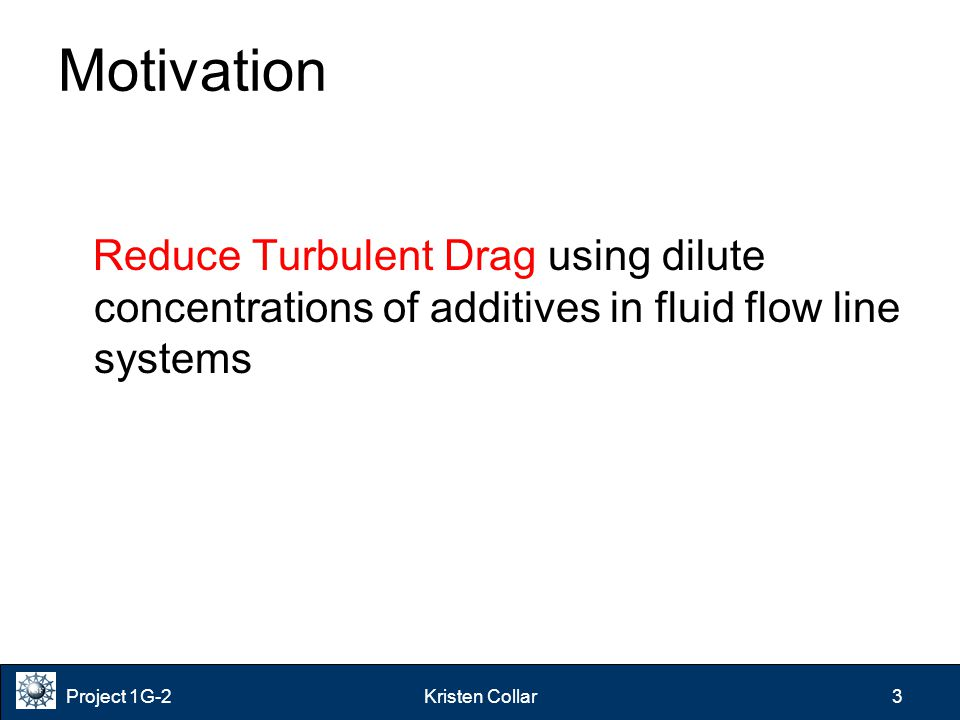 Project 1G-2Kristen Collar 3 Motivation Reduce Turbulent Drag using dilute concentrations of additives in fluid flow line systems