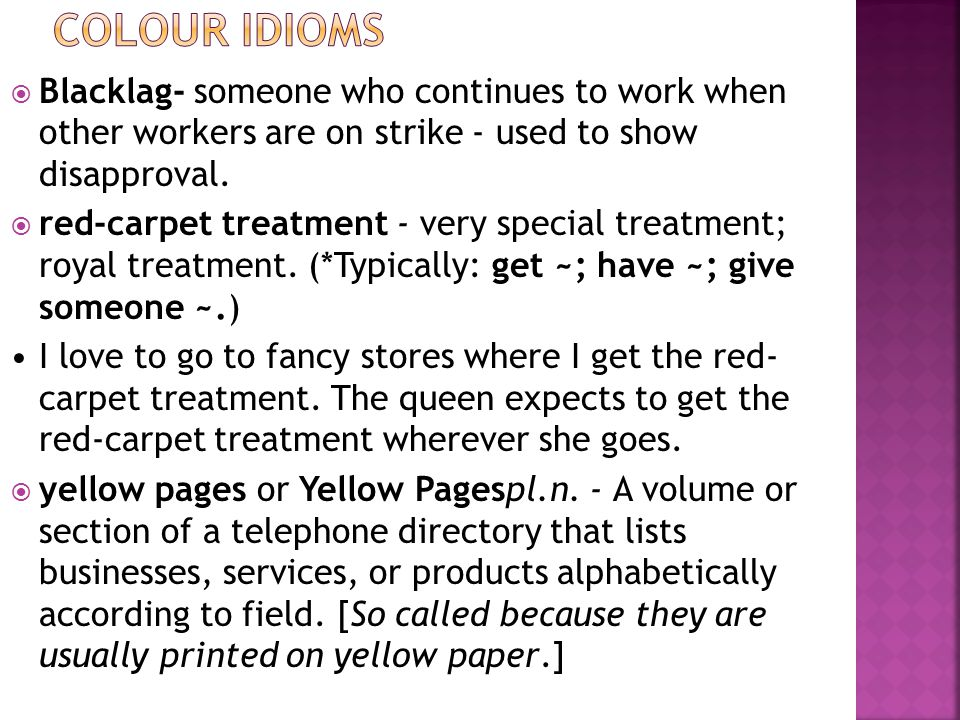  Blacklag- someone who continues to work when other workers are on strike - used to show disapproval.  red-carpet treatment - very special treatment