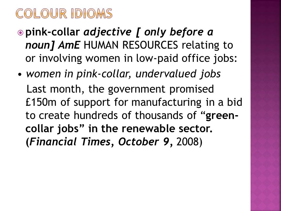  pink-collar adjective [ only before a noun] AmE HUMAN RESOURCES relating to or involving women in low-paid office jobs: women in pink-collar, undervalued jobs Last month, the government promised £150m of support for manufacturing in a bid to create hundreds of thousands of green- collar jobs in the renewable sector.