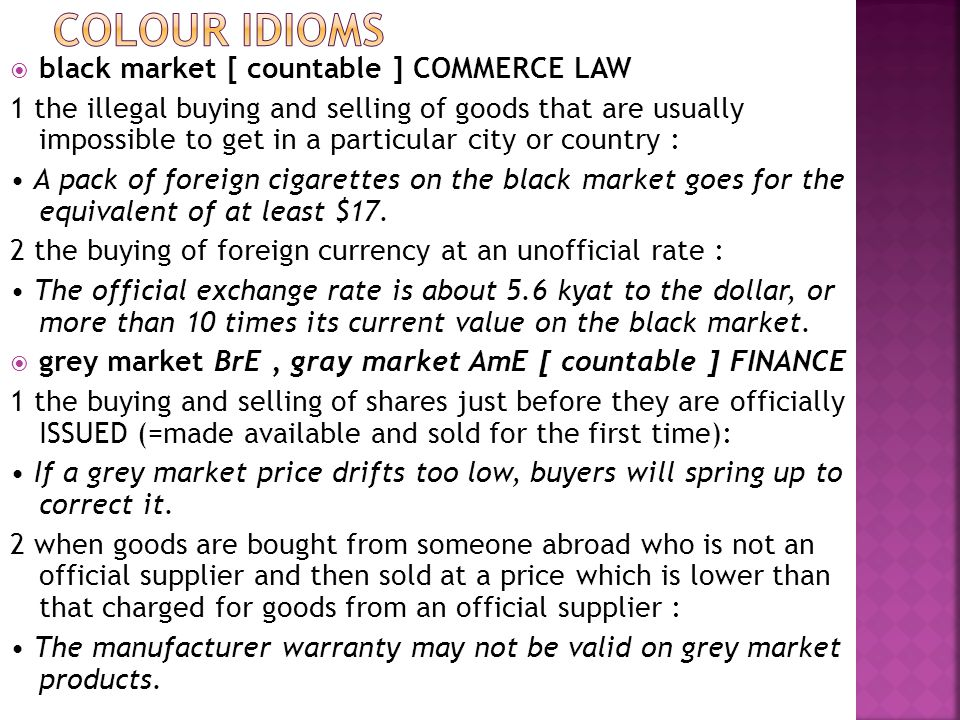  black market [ countable ] COMMERCE LAW 1 the illegal buying and selling of goods that are usually impossible to get in a particular city or country