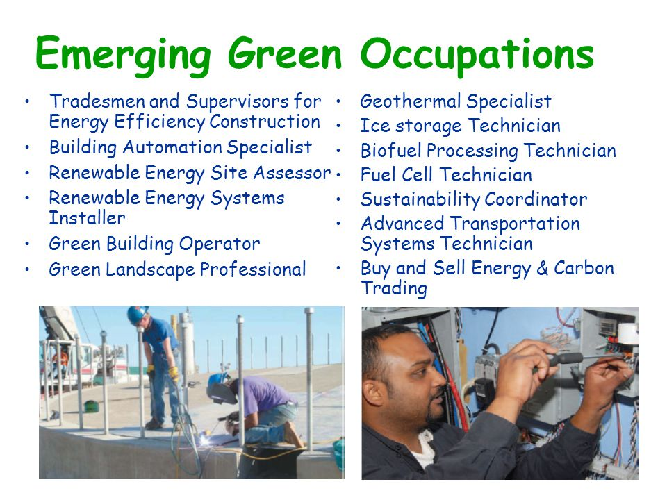 Emerging Green Occupations Tradesmen and Supervisors for Energy Efficiency Construction Building Automation Specialist Renewable Energy Site Assessor Renewable Energy Systems Installer Green Building Operator Green Landscape Professional Geothermal Specialist Ice storage Technician Biofuel Processing Technician Fuel Cell Technician Sustainability Coordinator Advanced Transportation Systems Technician Buy and Sell Energy & Carbon Trading
