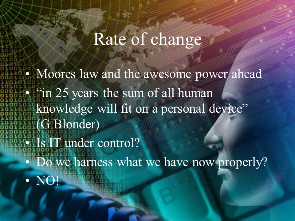 "Rate of change Moores law and the awesome power ahead ""in 25 years the sum of all human knowledge will fit on a personal device"" (G Blonder) Is IT und"