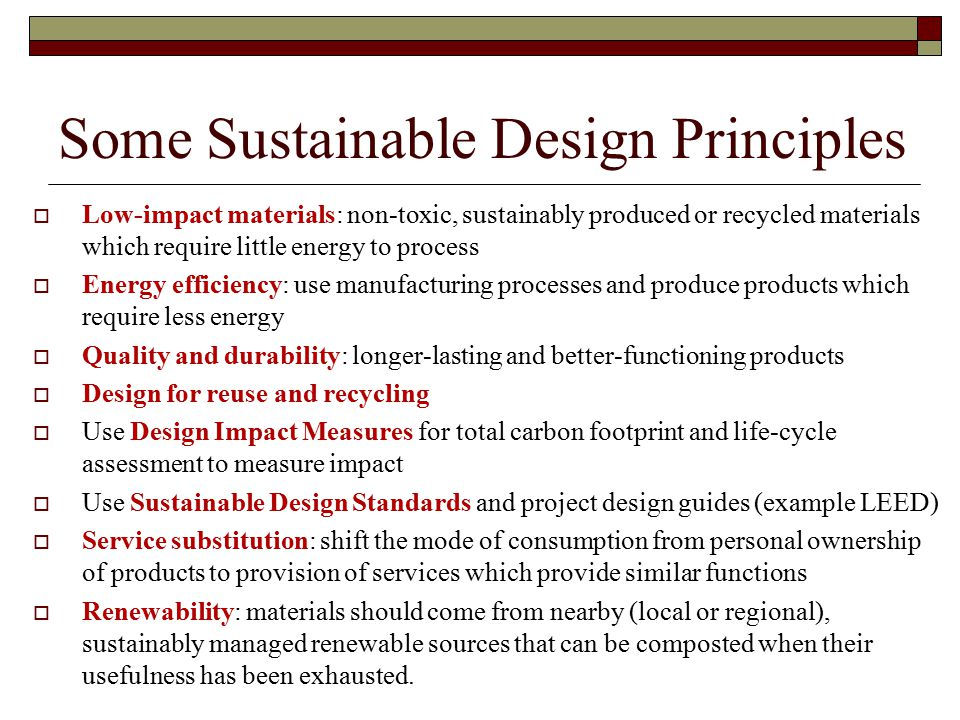 Some Sustainable Design Principles  Low-impact materials: non-toxic, sustainably produced or recycled materials which require little energy to process  Energy efficiency: use manufacturing processes and produce products which require less energy  Quality and durability: longer-lasting and better-functioning products  Design for reuse and recycling  Use Design Impact Measures for total carbon footprint and life-cycle assessment to measure impact  Use Sustainable Design Standards and project design guides (example LEED)  Service substitution: shift the mode of consumption from personal ownership of products to provision of services which provide similar functions  Renewability: materials should come from nearby (local or regional), sustainably managed renewable sources that can be composted when their usefulness has been exhausted.