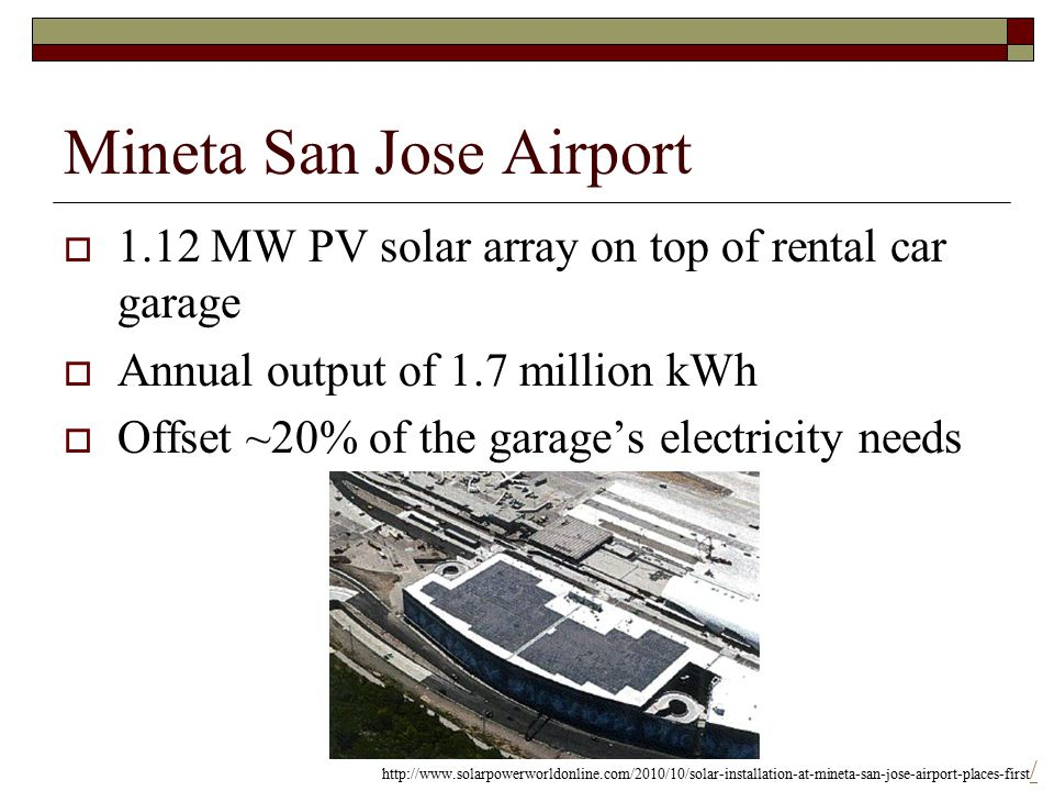 Mineta San Jose Airport  1.12 MW PV solar array on top of rental car garage  Annual output of 1.7 million kWh  Offset ~20% of the garage's electricity needs http://www.solarpowerworldonline.com/2010/10/solar-installation-at-mineta-san-jose-airport-places-first / /
