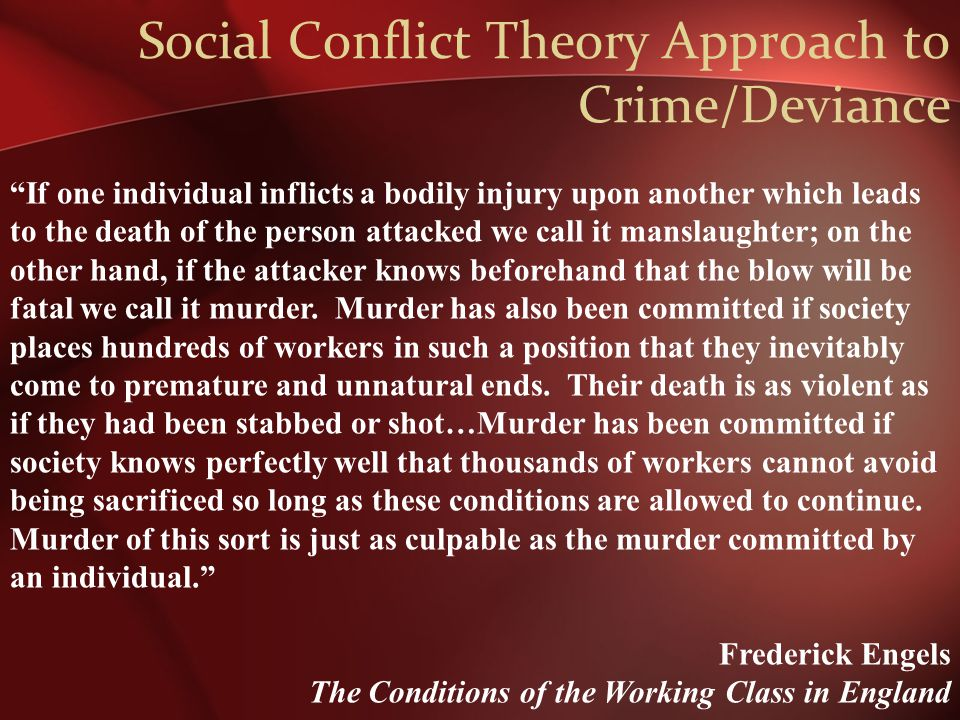 Social Conflict Theory Approach to Crime/Deviance If one individual inflicts a bodily injury upon another which leads to the death of the person attacked we call it manslaughter; on the other hand, if the attacker knows beforehand that the blow will be fatal we call it murder.
