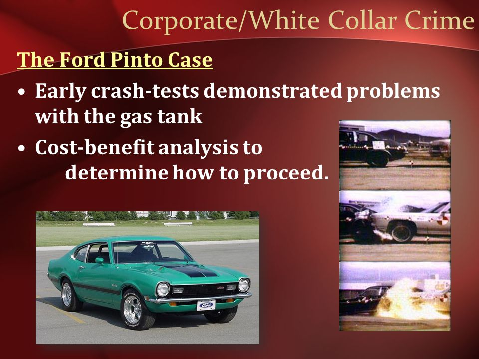 Corporate/White Collar Crime The Ford Pinto Case Early crash-tests demonstrated problems with the gas tank Cost-benefit analysis to determine how to proceed.
