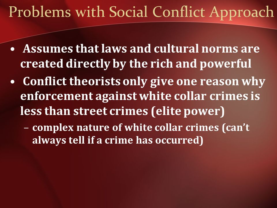 Problems with Social Conflict Approach Assumes that laws and cultural norms are created directly by the rich and powerful Conflict theorists only give one reason why enforcement against white collar crimes is less than street crimes (elite power) –complex nature of white collar crimes (can't always tell if a crime has occurred)