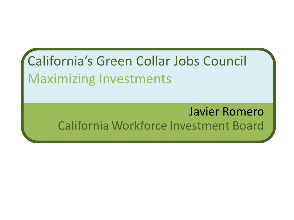 California's Green Collar Jobs Council Maximizing Investments Javier Romero California Workforce Investment Board