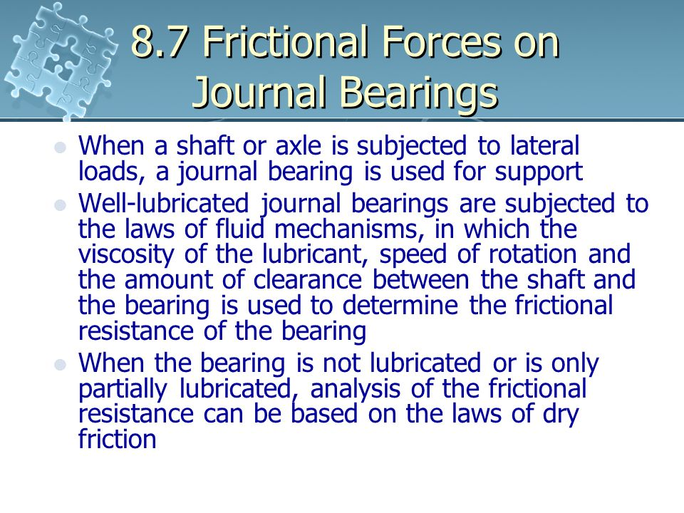 8.7 Frictional Forces on Journal Bearings When a shaft or axle is subjected to lateral loads, a journal bearing is used for support Well-lubricated jo