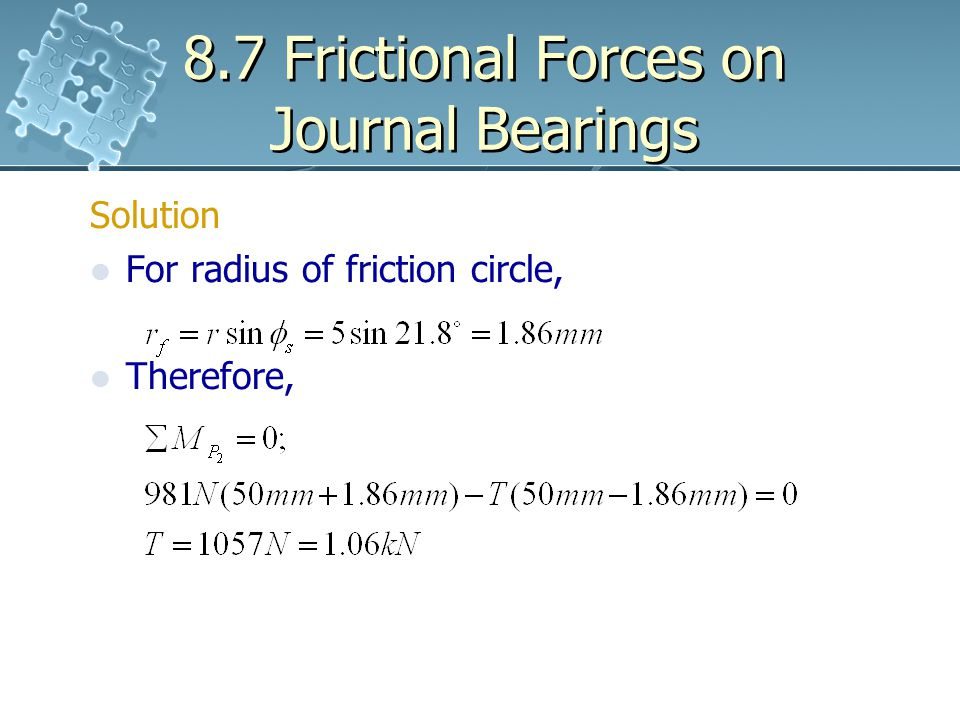 8.7 Frictional Forces on Journal Bearings Solution For radius of friction circle, Therefore,