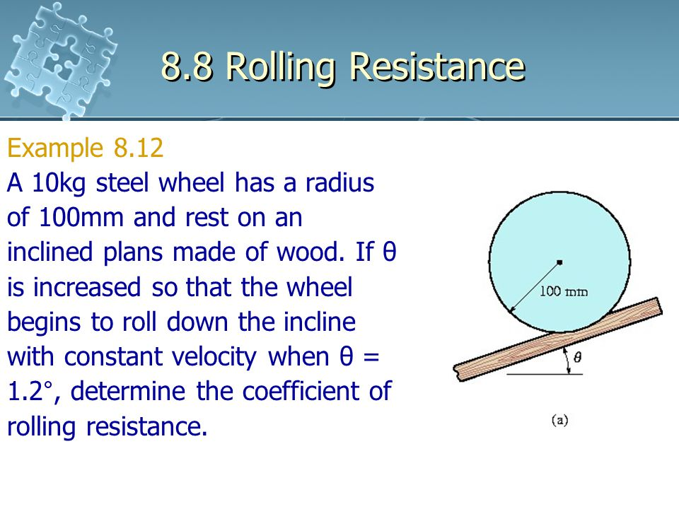 8.8 Rolling Resistance Example 8.12 A 10kg steel wheel has a radius of 100mm and rest on an inclined plans made of wood. If θ is increased so that the