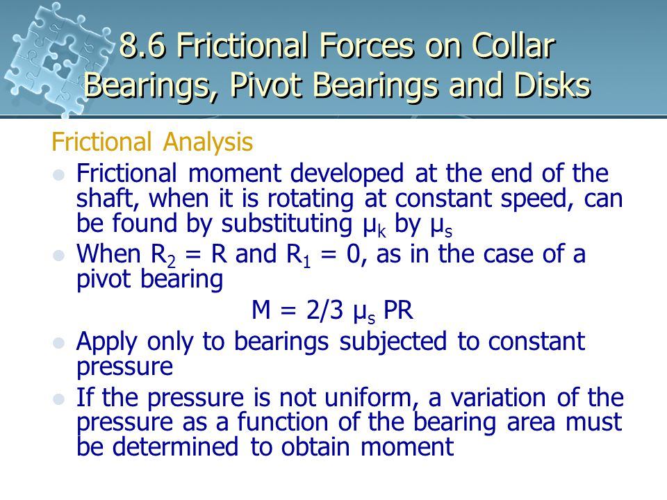 8.6 Frictional Forces on Collar Bearings, Pivot Bearings and Disks Frictional Analysis Frictional moment developed at the end of the shaft, when it is