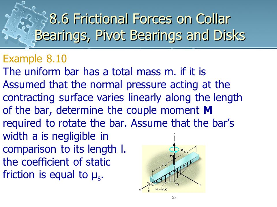 8.6 Frictional Forces on Collar Bearings, Pivot Bearings and Disks Example 8.10 The uniform bar has a total mass m. if it is Assumed that the normal p