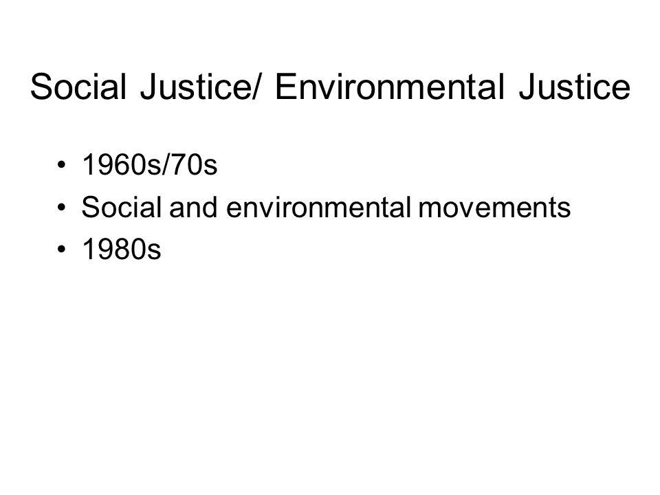 Social Justice/ Environmental Justice 1960s/70s Social and environmental movements 1980s