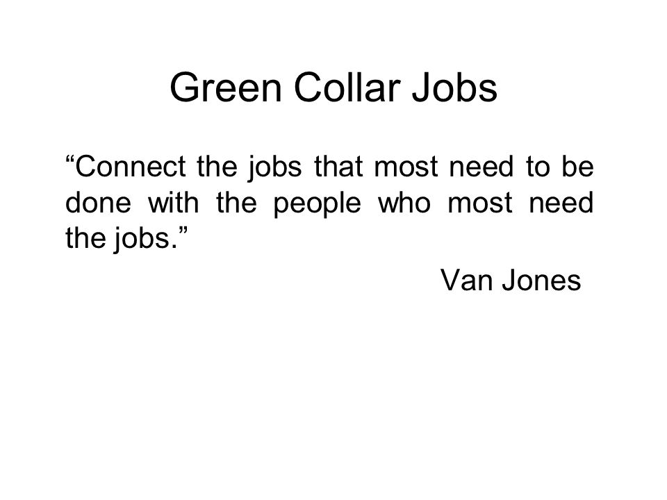 Green Collar Jobs Connect the jobs that most need to be done with the people who most need the jobs. Van Jones