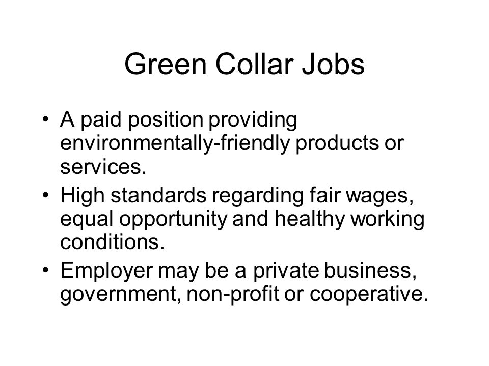 Green Collar Jobs A paid position providing environmentally-friendly products or services. High standards regarding fair wages, equal opportunity and