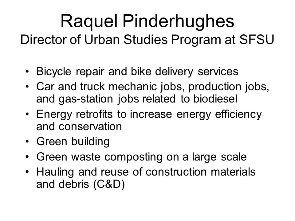 Raquel Pinderhughes Director of Urban Studies Program at SFSU Bicycle repair and bike delivery services Car and truck mechanic jobs, production jobs, and gas-station jobs related to biodiesel Energy retrofits to increase energy efficiency and conservation Green building Green waste composting on a large scale Hauling and reuse of construction materials and debris (C&D)