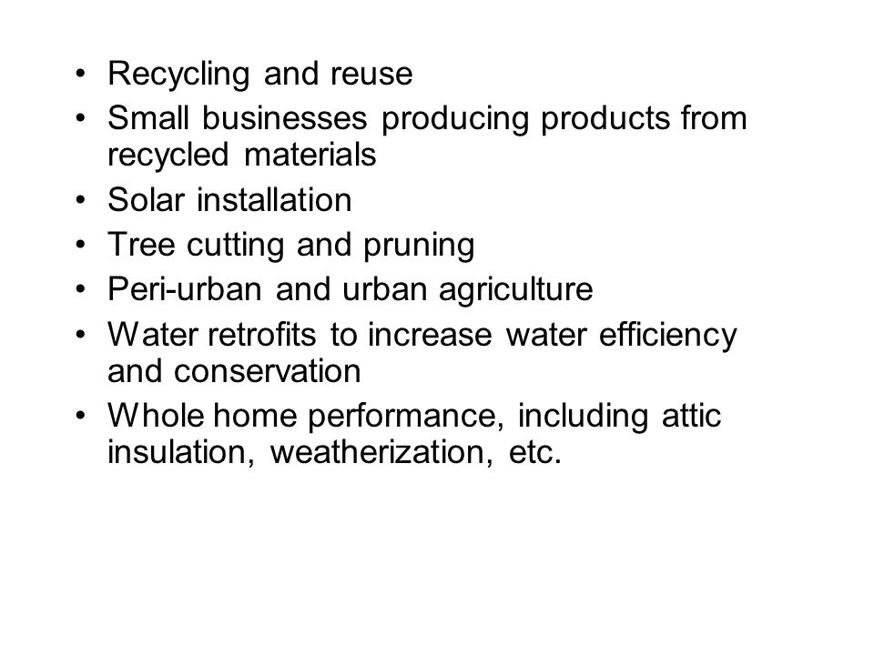 Recycling and reuse Small businesses producing products from recycled materials Solar installation Tree cutting and pruning Peri-urban and urban agriculture Water retrofits to increase water efficiency and conservation Whole home performance, including attic insulation, weatherization, etc.