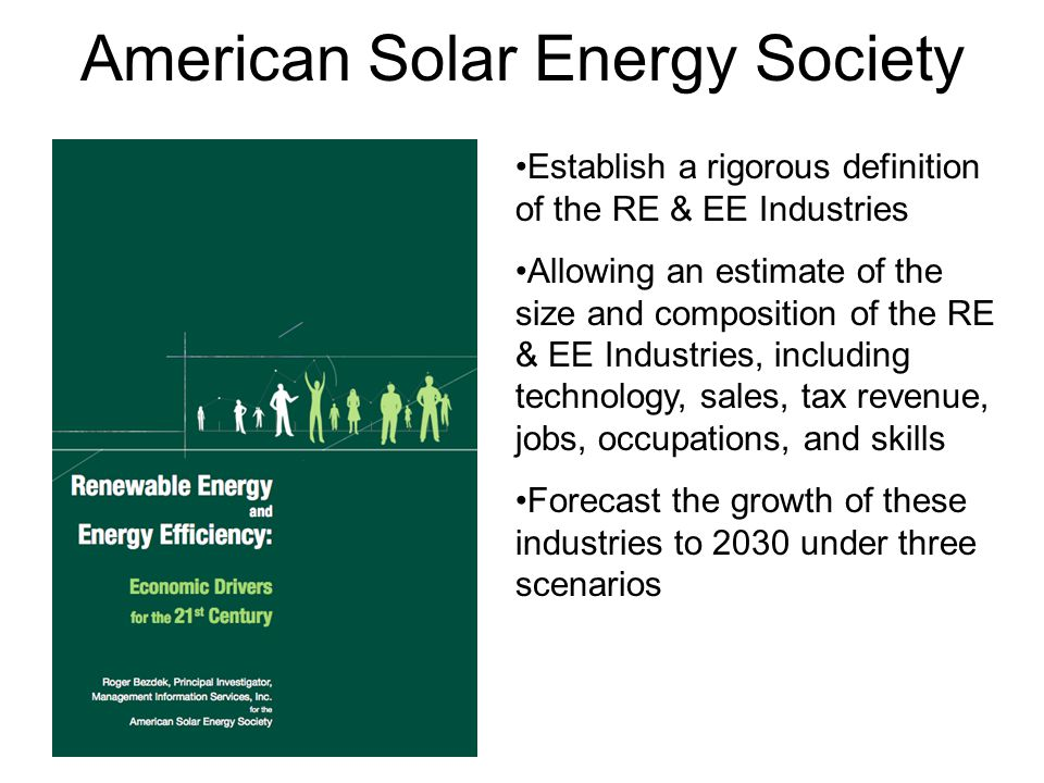 American Solar Energy Society Establish a rigorous definition of the RE & EE Industries Allowing an estimate of the size and composition of the RE & EE Industries, including technology, sales, tax revenue, jobs, occupations, and skills Forecast the growth of these industries to 2030 under three scenarios