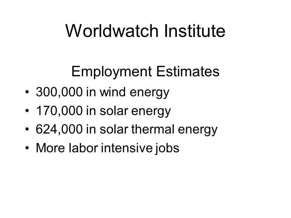 Worldwatch Institute Employment Estimates 300,000 in wind energy 170,000 in solar energy 624,000 in solar thermal energy More labor intensive jobs