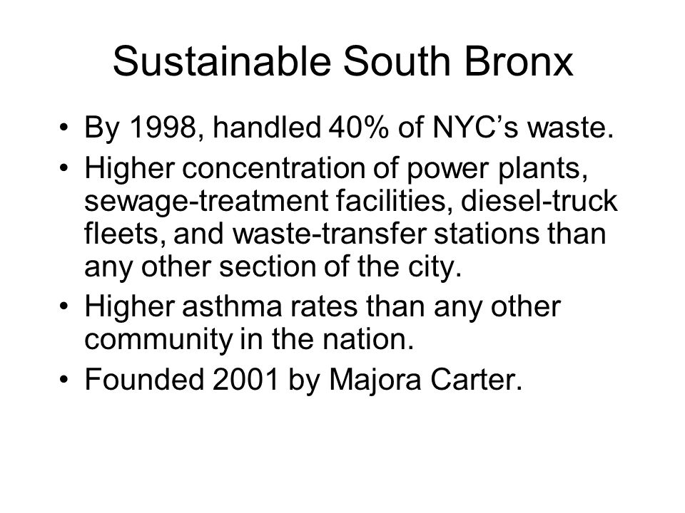 Sustainable South Bronx By 1998, handled 40% of NYC's waste. Higher concentration of power plants, sewage-treatment facilities, diesel-truck fleets, a