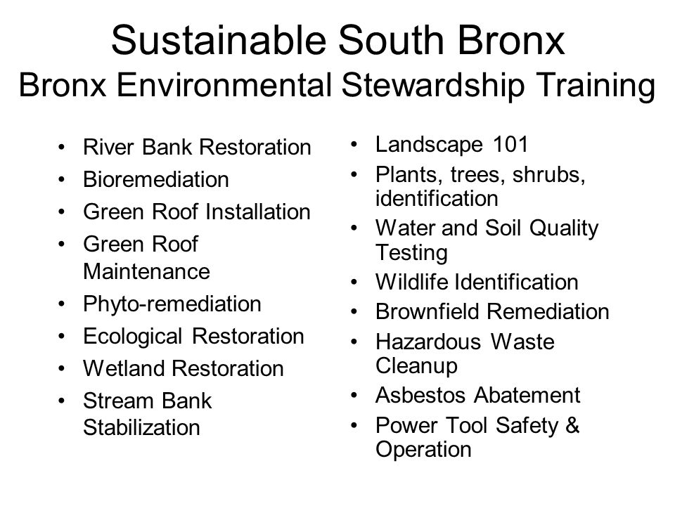 River Bank Restoration Bioremediation Green Roof Installation Green Roof Maintenance Phyto-remediation Ecological Restoration Wetland Restoration Stream Bank Stabilization Sustainable South Bronx Bronx Environmental Stewardship Training Landscape 101 Plants, trees, shrubs, identification Water and Soil Quality Testing Wildlife Identification Brownfield Remediation Hazardous Waste Cleanup Asbestos Abatement Power Tool Safety & Operation