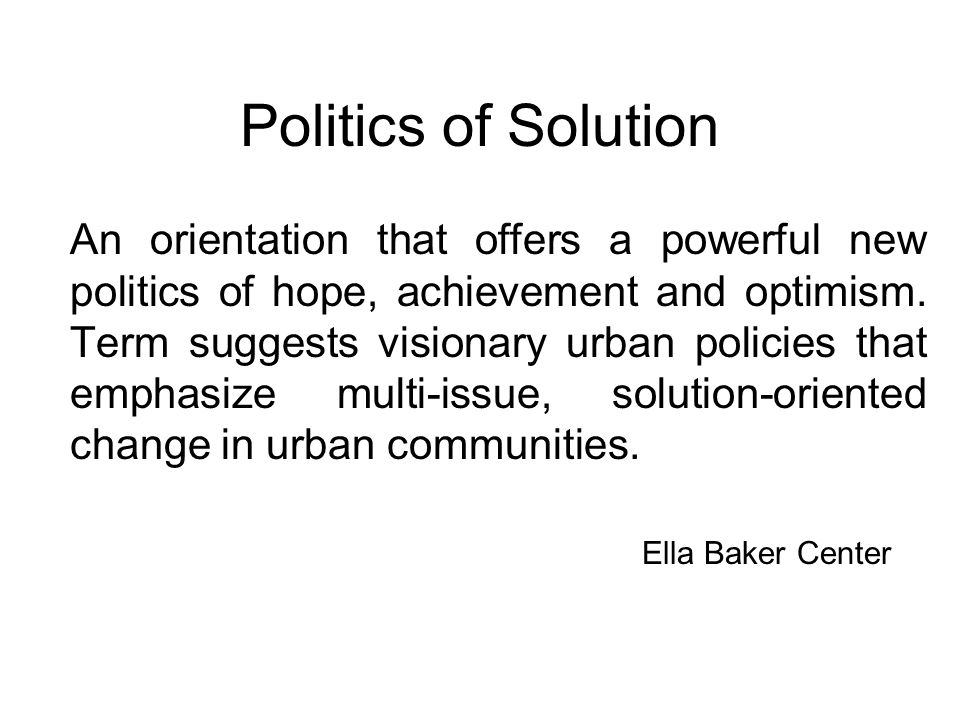 Politics of Solution An orientation that offers a powerful new politics of hope, achievement and optimism. Term suggests visionary urban policies that