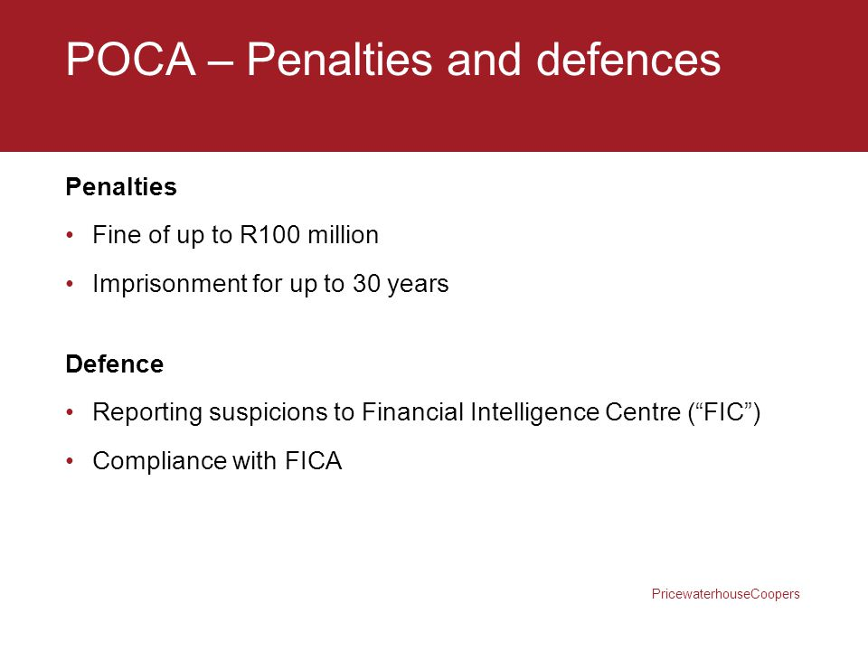 PricewaterhouseCoopers POCA – Penalties and defences Penalties Fine of up to R100 million Imprisonment for up to 30 years Defence Reporting suspicions