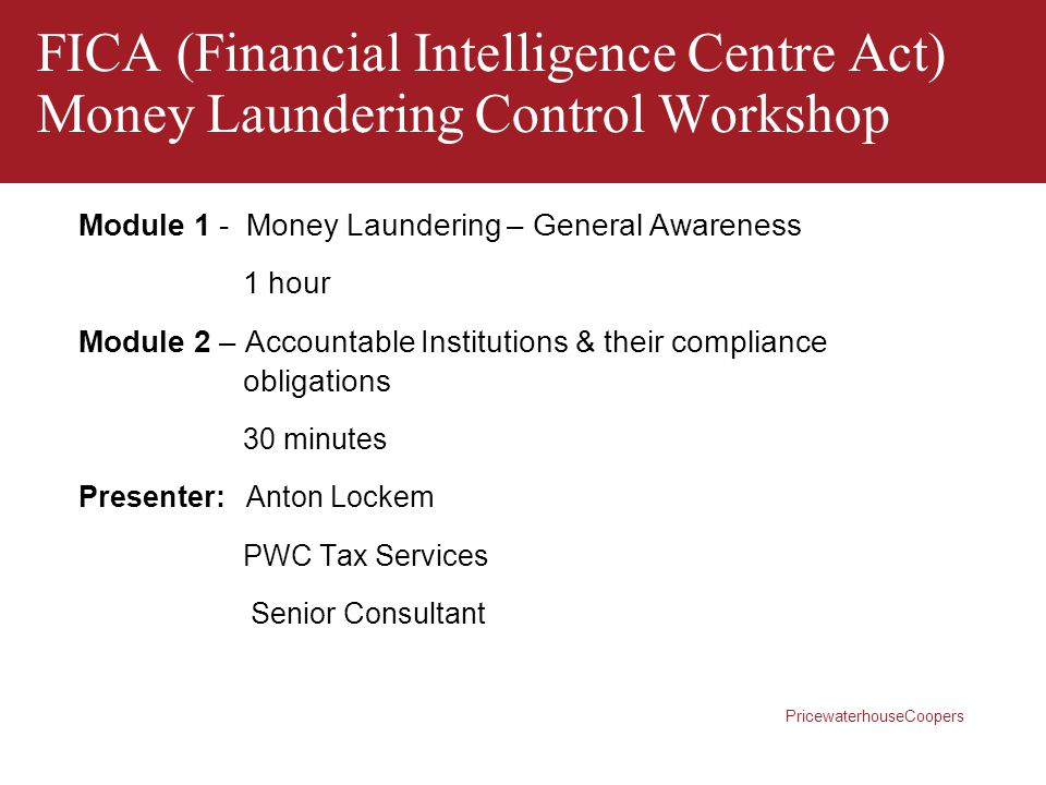 PricewaterhouseCoopers FICA (Financial Intelligence Centre Act) Money Laundering Control Workshop Module 1 - Money Laundering – General Awareness 1 ho