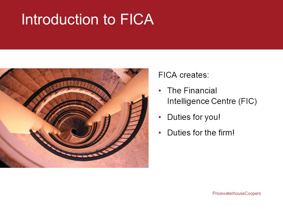 PricewaterhouseCoopers Introduction to FICA FICA creates: The Financial Intelligence Centre (FIC) Duties for you! Duties for the firm!