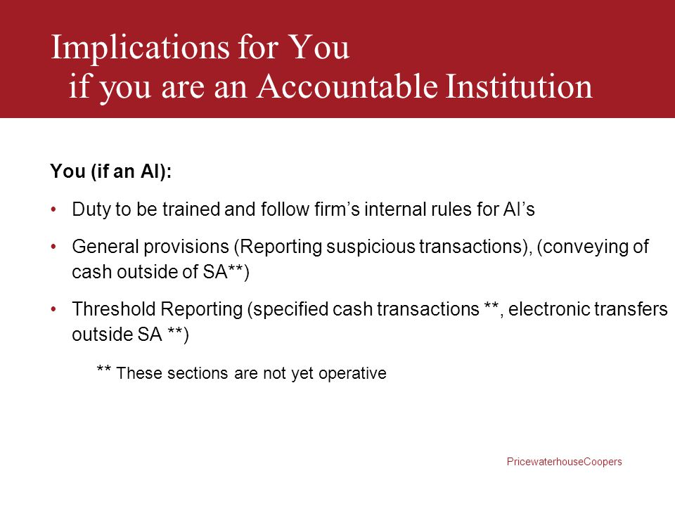 PricewaterhouseCoopers Implications for You if you are an Accountable Institution You (if an AI): Duty to be trained and follow firm's internal rules