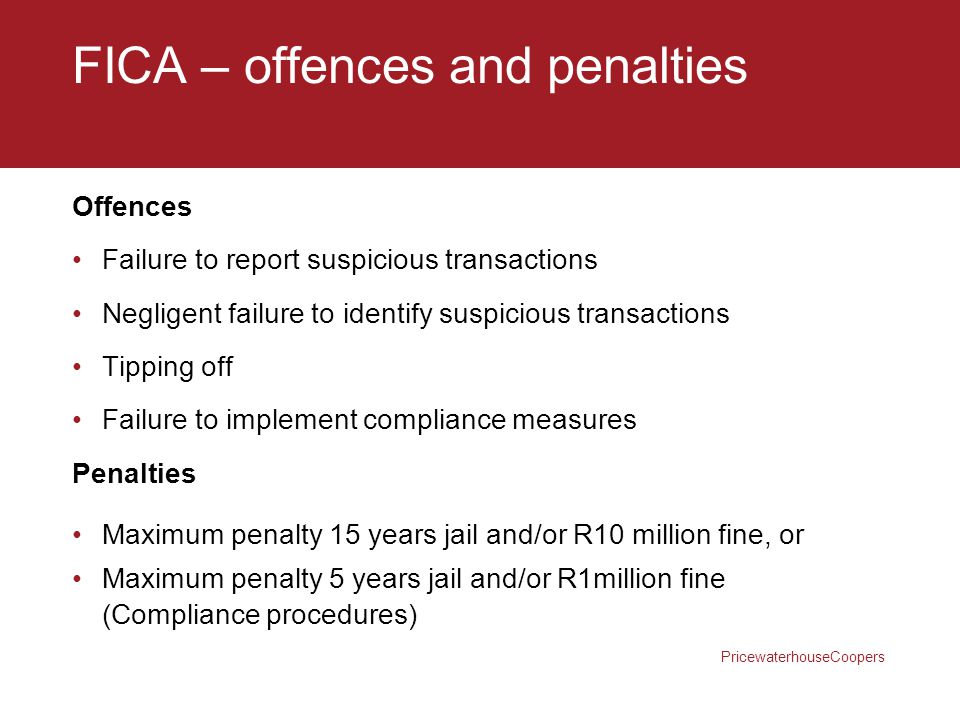 PricewaterhouseCoopers FICA – offences and penalties Offences Failure to report suspicious transactions Negligent failure to identify suspicious trans