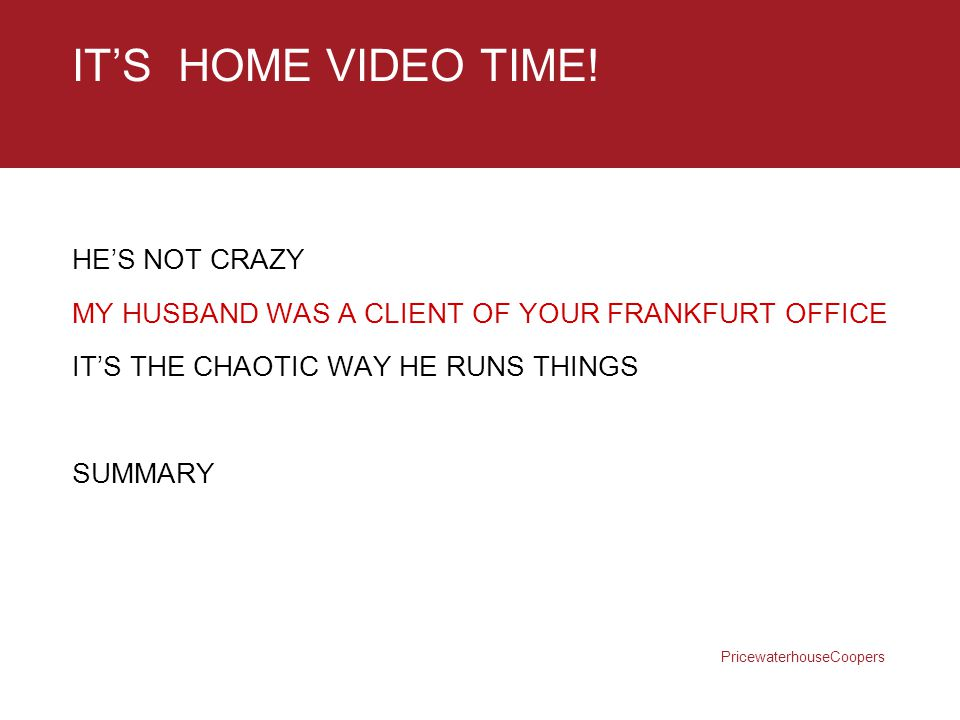 PricewaterhouseCoopers IT'S HOME VIDEO TIME! HE'S NOT CRAZY MY HUSBAND WAS A CLIENT OF YOUR FRANKFURT OFFICE IT'S THE CHAOTIC WAY HE RUNS THINGS SUMMA