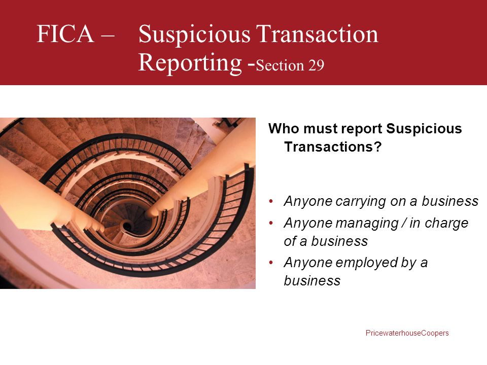 PricewaterhouseCoopers FICA –Suspicious Transaction Reporting - Section 29 Who must report Suspicious Transactions? Anyone carrying on a business Anyo