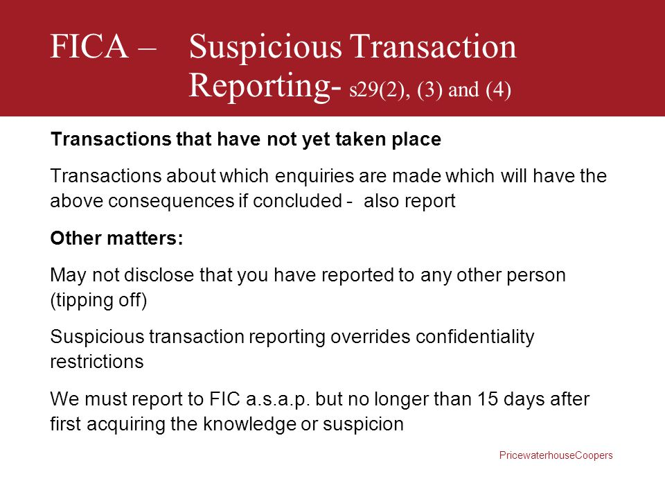PricewaterhouseCoopers FICA –Suspicious Transaction Reporting- s29(2), (3) and (4) Transactions that have not yet taken place Transactions about which