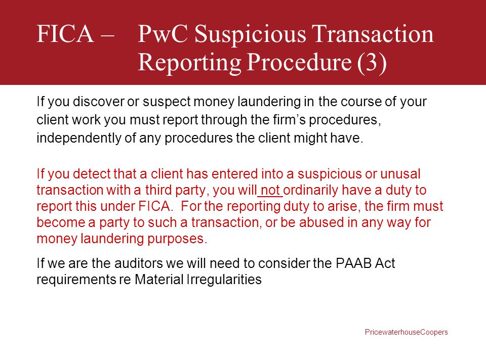 PricewaterhouseCoopers FICA –PwC Suspicious Transaction Reporting Procedure (3) If you discover or suspect money laundering in the course of your clie