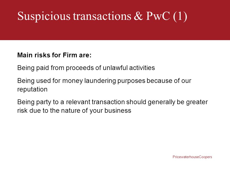 PricewaterhouseCoopers Suspicious transactions & PwC (1) Main risks for Firm are: Being paid from proceeds of unlawful activities Being used for money