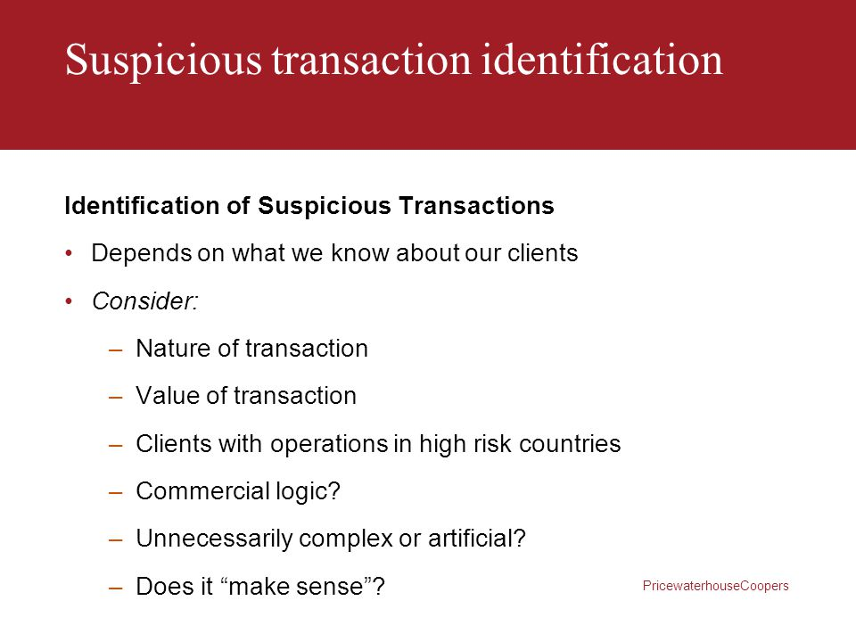 PricewaterhouseCoopers Suspicious transaction identification Identification of Suspicious Transactions Depends on what we know about our clients Consi