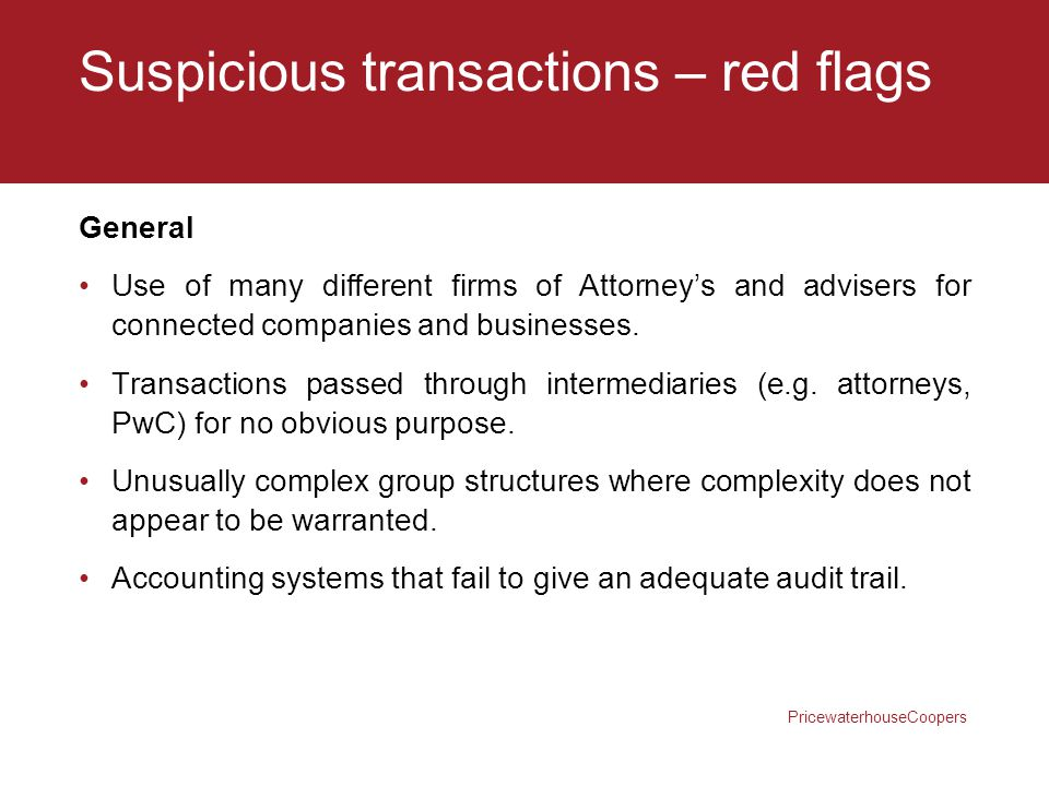 PricewaterhouseCoopers Suspicious transactions – red flags General Use of many different firms of Attorney's and advisers for connected companies and