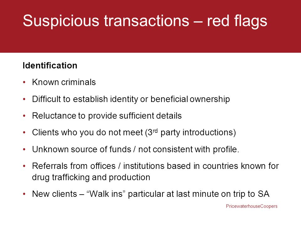 PricewaterhouseCoopers Suspicious transactions – red flags Identification Known criminals Difficult to establish identity or beneficial ownership Relu
