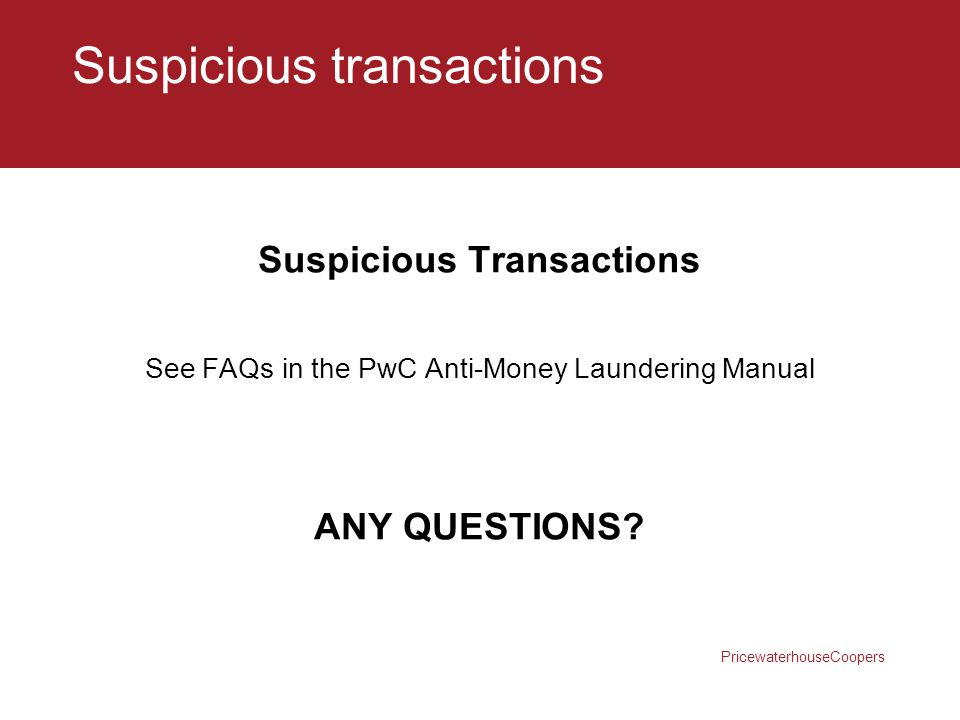 PricewaterhouseCoopers Suspicious transactions Suspicious Transactions See FAQs in the PwC Anti-Money Laundering Manual ANY QUESTIONS?