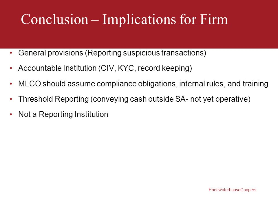 PricewaterhouseCoopers Conclusion – Implications for Firm General provisions (Reporting suspicious transactions) Accountable Institution (CIV, KYC, re