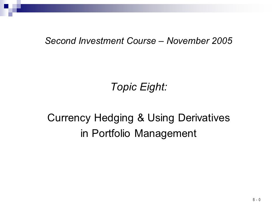 8 - 0 Second Investment Course – November 2005 Topic Eight: Currency Hedging & Using Derivatives in Portfolio Management