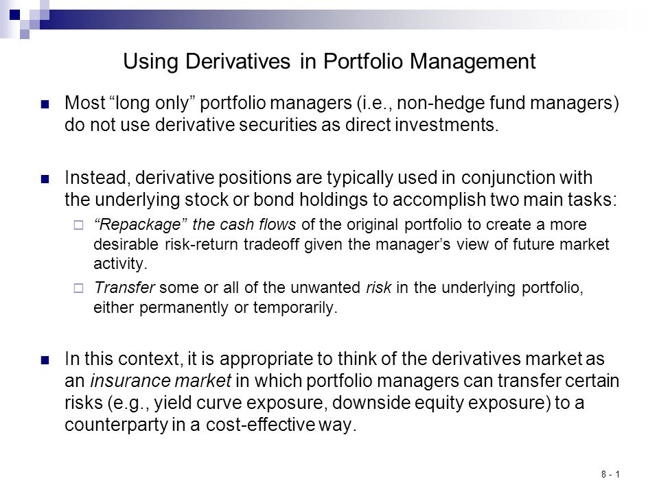 8 - 1 Using Derivatives in Portfolio Management Most long only portfolio managers (i.e., non-hedge fund managers) do not use derivative securities as direct investments.