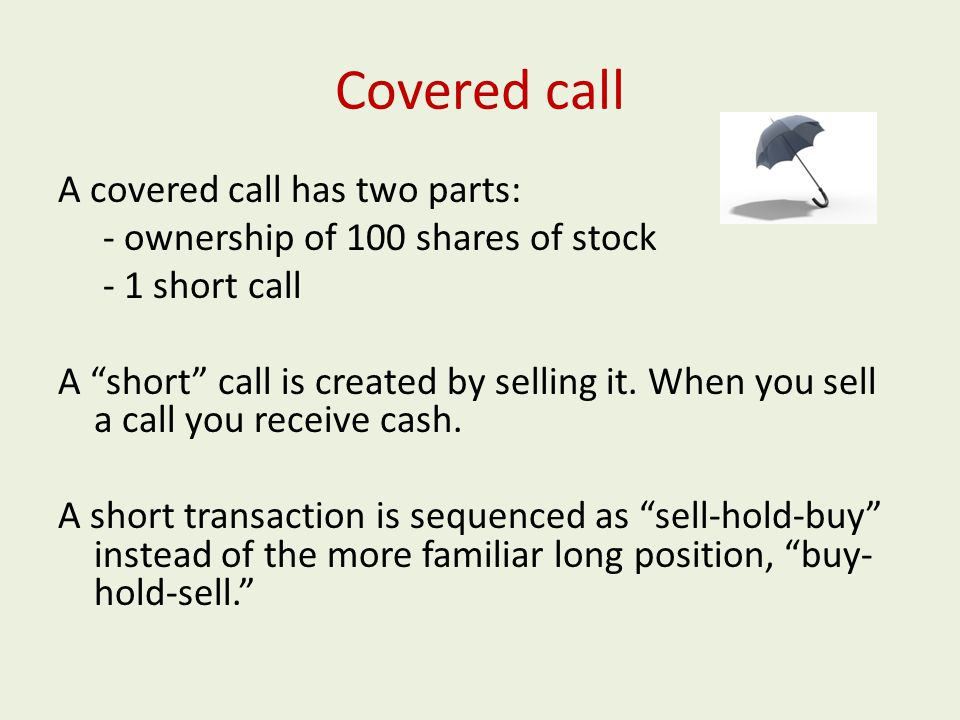 Covered call A covered call has two parts: - ownership of 100 shares of stock - 1 short call A short call is created by selling it.